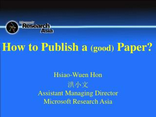 Hsiao-Wuen Hon 洪小文 Assistant Managing Director Microsoft Research Asia