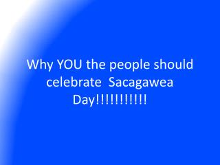 Why YOU the people should celebrate  Sacagawea Day!!!!!!!!!!!