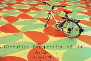 A Globalist Perspective of the Arts 1970-1974 Amanda Schaffner