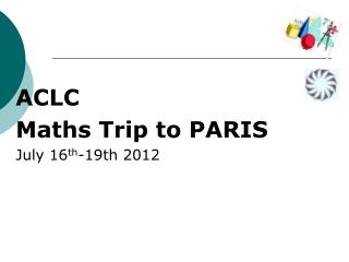 ACLC Maths Trip to PARIS July 16 th -19th 2012