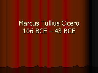 Marcus Tullius Cicero 106 BCE – 43 BCE