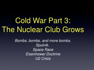 Cold War Part 3: The Nuclear Club Grows Bombs, bombs, and more bombs. Sputnik.  Space Race