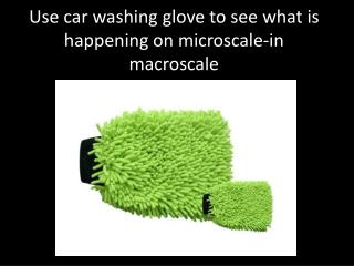 Use car washing glove to see what is happening on  microscale -in  macroscale