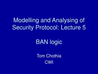 Modelling and Analysing of Security Protocol: Lecture 5 BAN logic