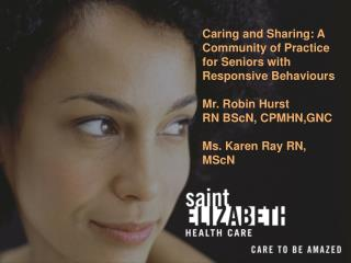 Caring and Sharing: A Community of Practice for Seniors with Responsive Behaviours  Mr. Robin Hurst RN BScN, CPMHN,GNC