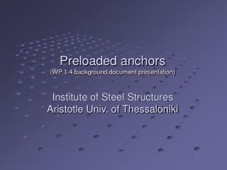 Preloaded anchors   (WP 1.4 background document presentation) Institute of Steel Structures Aristotle Univ. of Thessalon