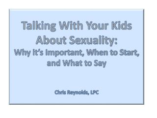 Talking With Your Kids About Sexuality: Why it's Important, When to Start, and What to Say  Chris Reynolds, LPC