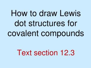 How to draw Lewis dot structures for covalent compounds Text section 12.3