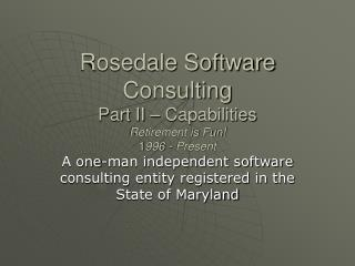 Rosedale Software Consulting Part II – Capabilities Retirement is Fun! 1 996 - Present