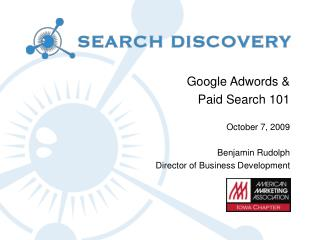 Google Adwords & Paid Search 101 October 7, 2009 Benjamin Rudolph Director of Business Development