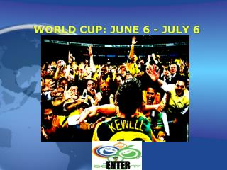 WORLD CUP: JUNE 6 - JULY 6