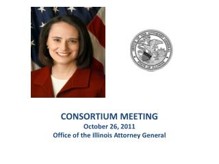 CONSORTIUM MEETING October 26, 2011 Office of the Illinois Attorney General