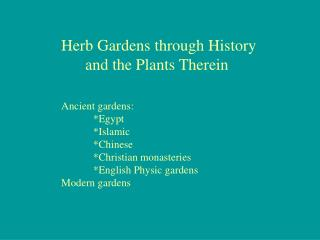 Herb Gardens through History       and the Plants Therein Ancient gardens: 	*Egypt 	*Islamic 	*Chinese 	*Christian monas