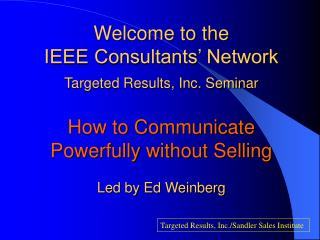 Welcome to the IEEE Consultants' Network Targeted Results, Inc. Seminar How to Communicate Powerfully without Selling L