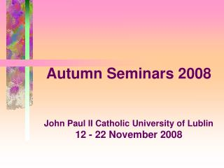 Autumn Seminars 2008 John Paul II Catholic University of Lublin 12 - 22 November 2008