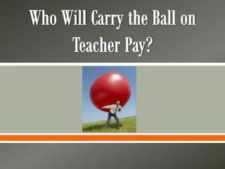 Who Will  C arry the  B all on Teacher Pay?