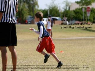 My senior project is to organize and supervise a youth flag football game.