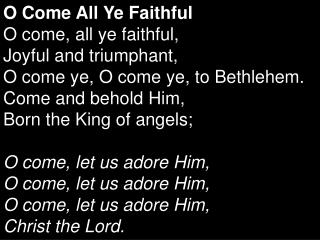 O Come All Ye Faithful O come, all ye faithful,  Joyful and triumphant,