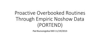 Proactive Overbooked Routines Through Empiric  Noshow  Data (PORTEND)