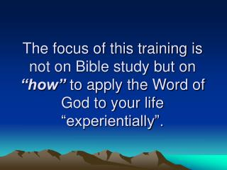 The focus of this training is not on Bible study but on  how  to apply the Word of God to your life  experientially .