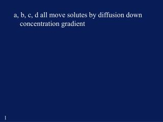 a, b, c, d all move solutes by diffusion down concentration gradient