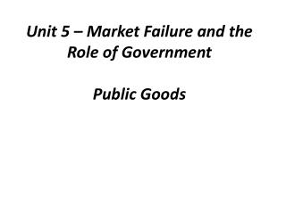 Unit 5 – Market Failure and the Role of Government Public Goods