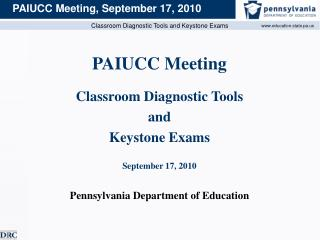 PAIUCC Meeting Classroom Diagnostic Tools  and  Keystone Exams September 17, 2010 Pennsylvania Department of Education