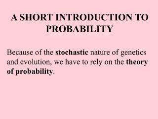 A SHORT INTRODUCTION TO PROBABILITY Because of the  stochastic  nature of genetics and evolution, we have to rely on the