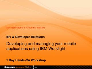 ISV & Developer Relations Developing and managing your mobile applications using IBM Worklight