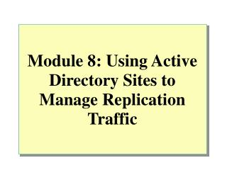 Module 8: Using Active Directory Sites to Manage Replication Traffic