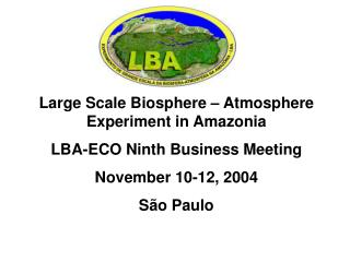 Large Scale Biosphere – Atmosphere Experiment in Amazonia LBA-ECO Ninth Business Meeting
