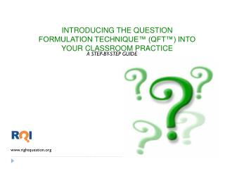 INTRODUCING THE QUESTION FORMULATION TECHNIQUE™ (QFT™) INTO YOUR CLASSROOM PRACTICE