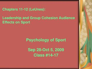 Chapters 11-12 (LeUnes): Leadership and Group Cohesion Audience Effects on Sport