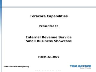 Teracore Capabilities   Presented to   Internal Revenue Service Small Business Showcase      March 23, 2009