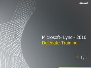 Microsoft ® Lync ™ 2010 Delegate Training
