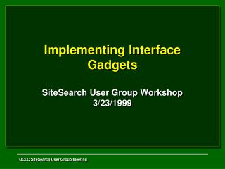 Implementing Interface Gadgets SiteSearch User Group Workshop 3/23/1999