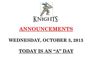 """ANNOUNCEMENTS WEDNESDAY, OCTOBER 3, 2013 TODAY IS AN """"A"""" DAY"""