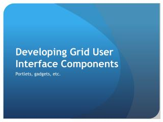 Developing Grid User Interface Components