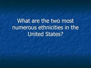 What are the two most numerous ethnicities in the United States?