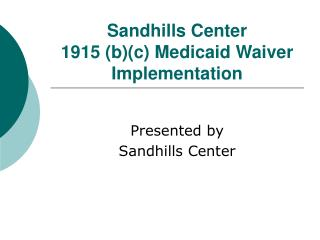 Sandhills Center  1915 (b)(c) Medicaid Waiver Implementation