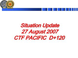 Situation Update 27 August 2007 CTF PACIFIC  D+120