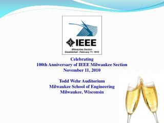 Celebrating 100th Anniversary of IEEE Milwaukee Section November 11, 2010  Todd Wehr Auditorium