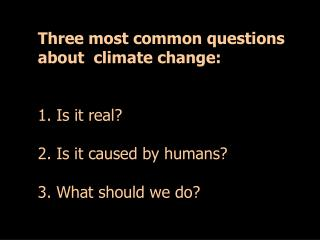 Three most common questions about  climate change: 1. Is it real? 2. Is it caused by humans?