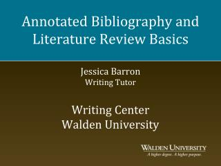 Annotated Bibliography and Literature Review Basics Jessica Barron Writing Tutor Writing Center Walden University