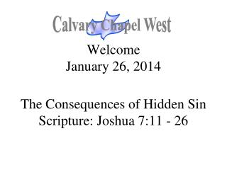 Welcome January 26, 2014 The Consequences of Hidden Sin Scripture: Joshua 7:11 - 26