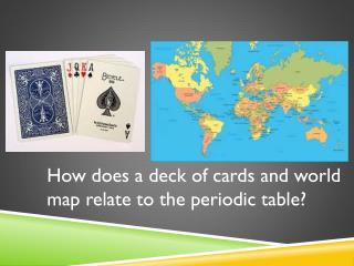 How does a deck of cards and world map relate to the periodic table?