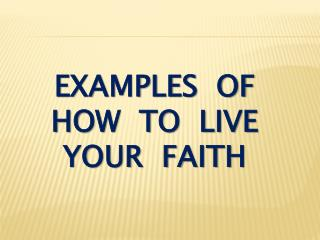 Examples  of how  to  live your  faith