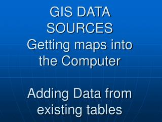 GIS DATA SOURCES Getting maps into the Computer Adding Data from existing tables