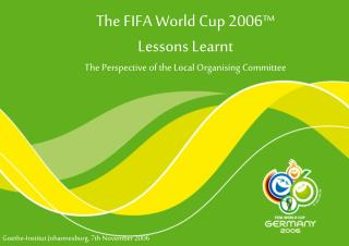 The FIFA World Cup 2006™ Lessons Learnt The Perspective of the Local Organising Committee