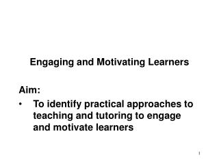 Engaging and Motivating Learners Aim: To identify practical approaches to teaching and tutoring to engage and motivate l